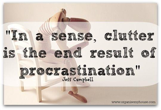 In a sense, clutter is the end result of procrastination. Jeff Campbell