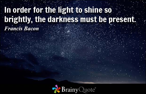 In order for the light to shine so brightly, the darkness must be present. Francis Bacon