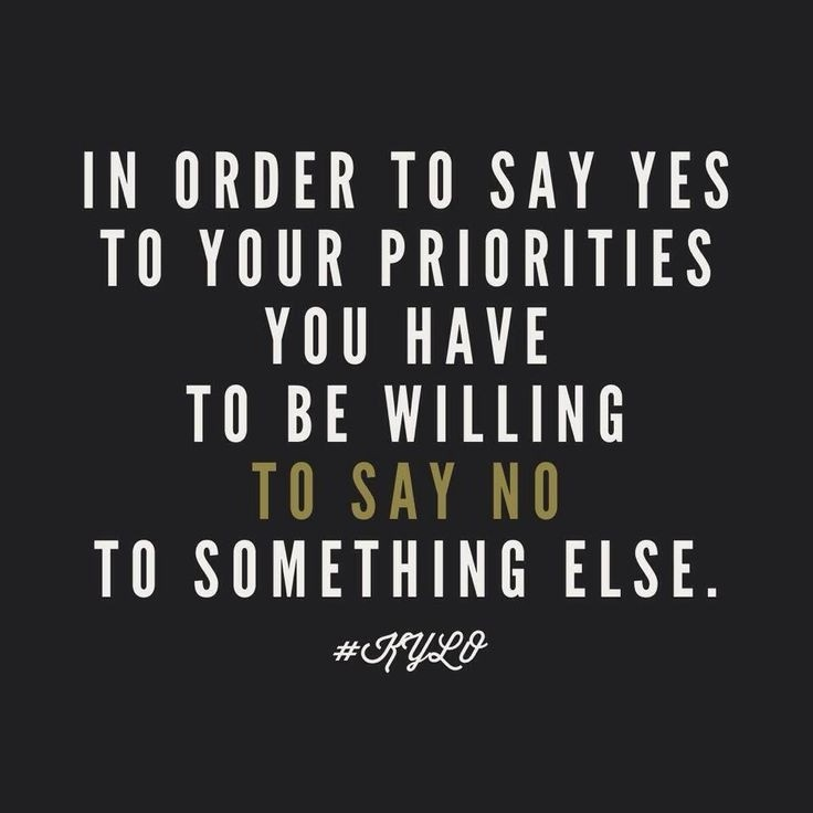 In order to say say yes to your priorities you have to be willing to say no to something else