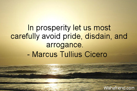 In prosperity let us most carefully avoid pride, disdain, and arrogance. Marcus Tullius Cicero