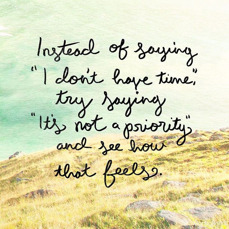 Instead of saying 'I don't have time' try saying 'it's not a priority,' and see how that feels