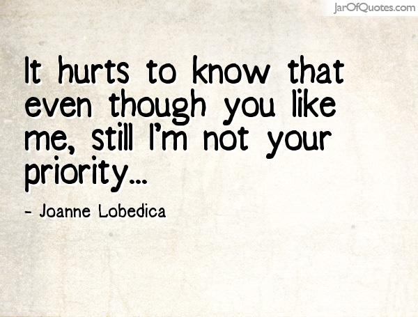 It hurts to know that even though you like me, still I'm not your priority ... Joanne Lobedica