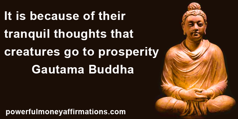 It is because of their tranquil thoughts That creatures go to prosperity. Buddha