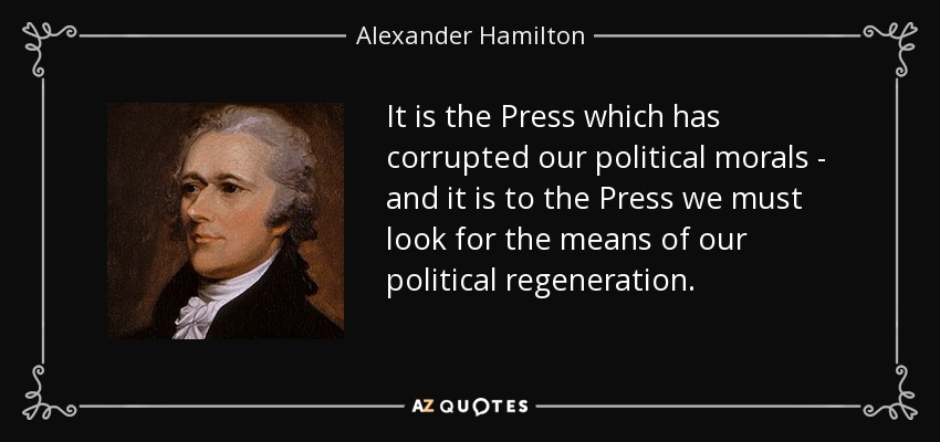 It is the Press which has corrupted our political morals - and it is to the Press we must look for the means of our political regeneration. Alexander Hamilton