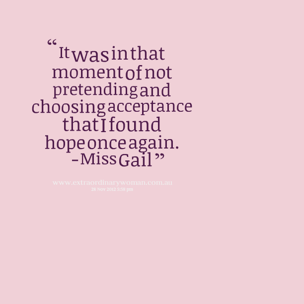 It was in that moment of not pretending and choosing acceptance that i found hope once again. Miss Gail