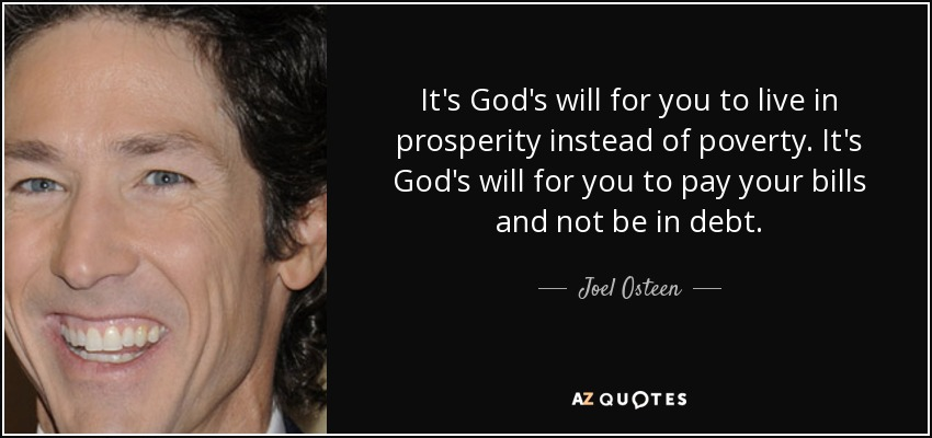It's God's will for you to live in prosperity instead of poverty. It's God's will for you to pay your bills and not be in debt. Joel Osteen
