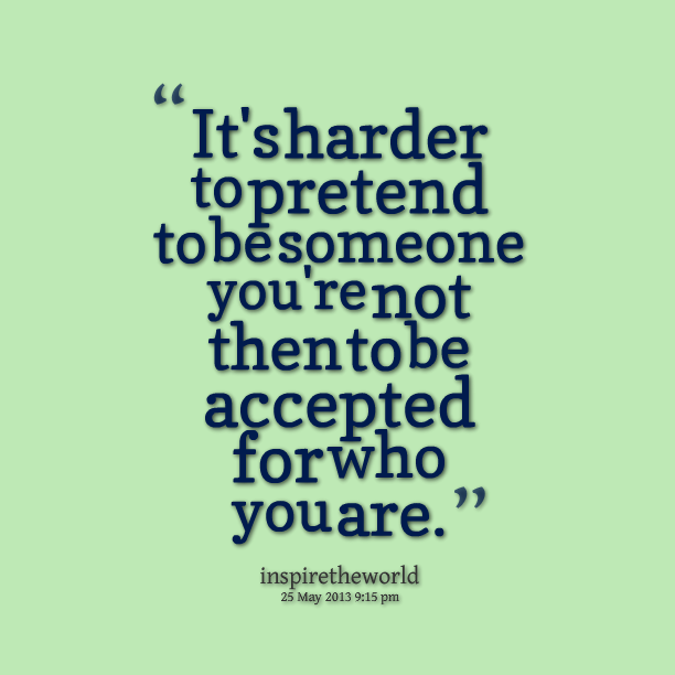 It's harder to PRETEND to be someone you're not then to be accepted for who you are