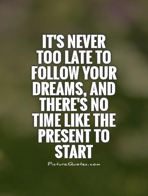It's never too late to follow your dreams, and there's no time like the present to start