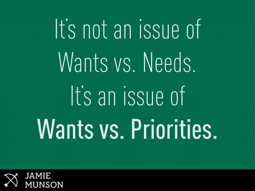 It's not an issue of wants vs. Needs. It's an issue of wants vs. Priorities