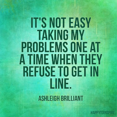 It's not easy taking my problems one at a time when they refuse to get in line. Ashleigh Brilliant