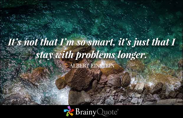 It's not that I'm so smart, it's just that I stay with problems longer. Albert Einstein