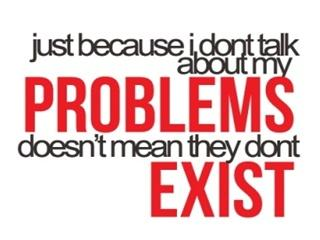 Just because I don't talk about my problems doesn't means that they don't exist
