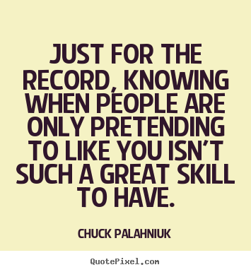 Just for the record, knowing when people are only pretending to like you isn't such a great skill to have. Chuck Palahniuk
