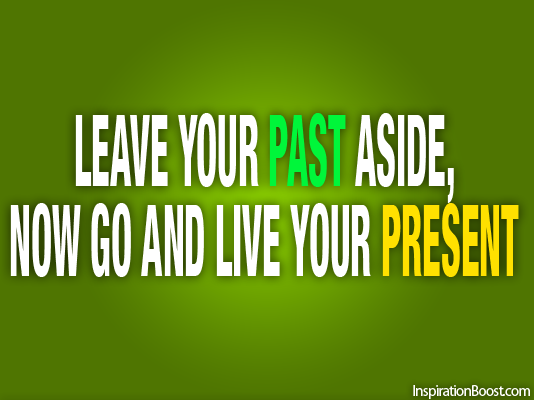 Leave Your Past Aside Now Go and Live Your Present
