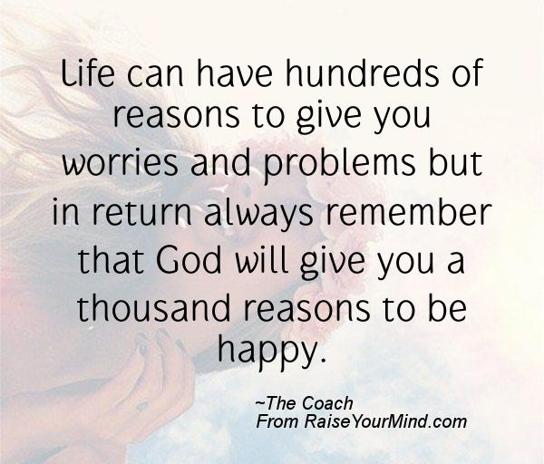 Life can have hundreds of reasons to give you worries and problems but in return always remember that God will give you a thousand reasons to be happy.
