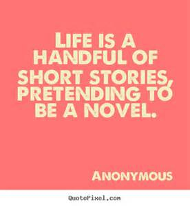 Life is a handful of short stories, pretending to be a novel.