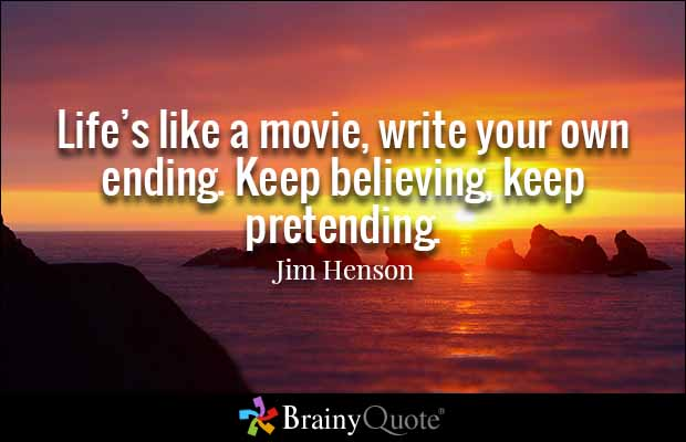 Life's like a movie, write your own ending. Keep believing, keep pretending. Jim Henson