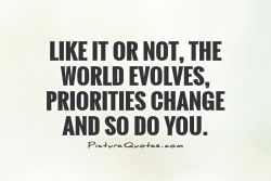 Like it or not, the world evolves, priorities change and so do you
