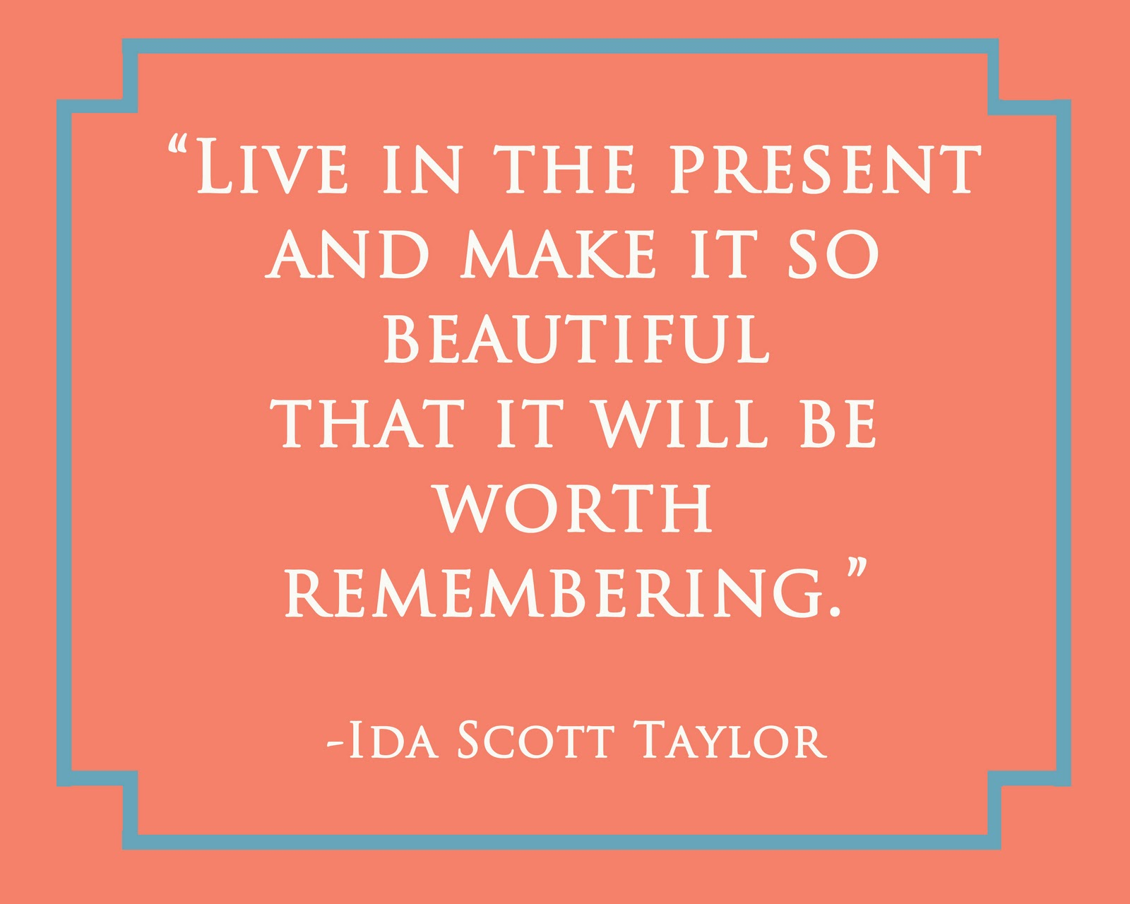 Live in the present, and make it so beautiful that it will be worth remembering. Ida Scott Taylor