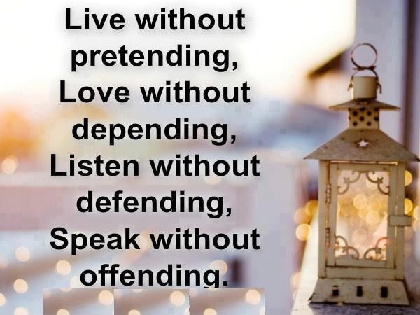 Live without pretending, Love without depending, Listen without defending, Speak without offending. Drake