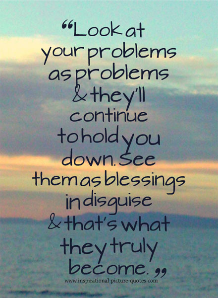 Look at your problems as problems and they'll continue to hold you down. See them as blessings in disguise and that's what they'll become
