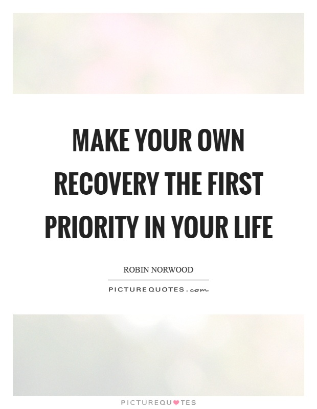 Make your own recovery the first priority in your life. Robin Norwood