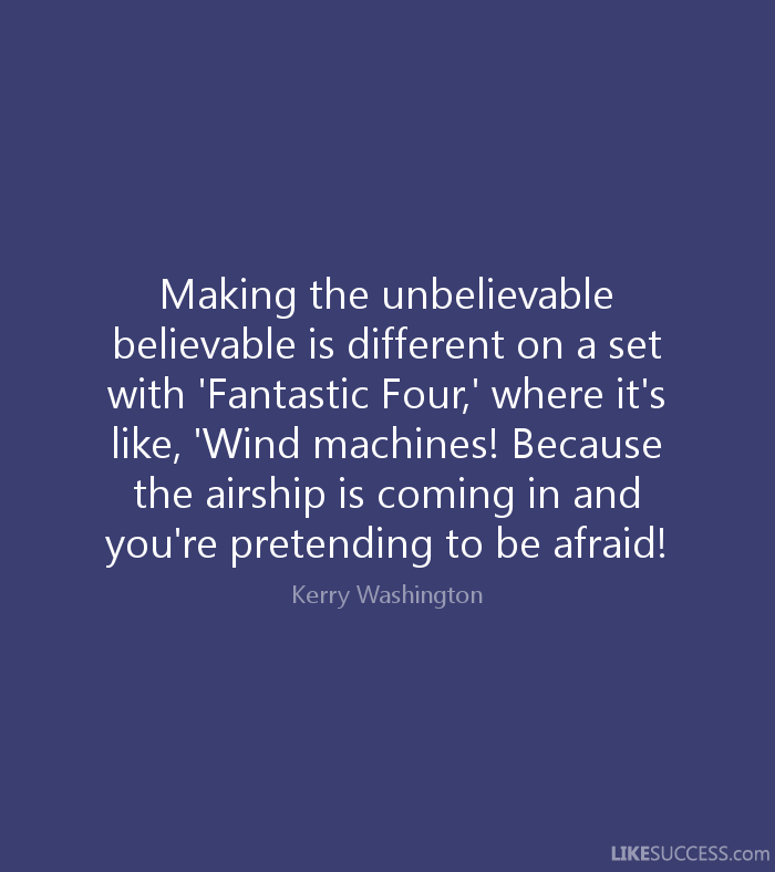 Making the unbelievable believable is different on a set with 'Fantastic Four,' where it's like, 'Wind machines! Because the airship is coming in and you're.. Kerry Washington