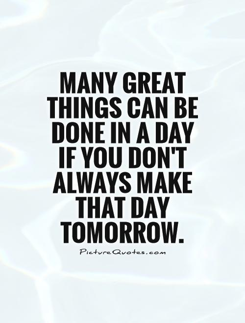Many great things can be done in a day if you don't always make that day tomorrow
