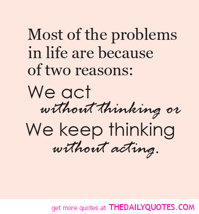 Most of the problems in life are because of two reasons, we act without thinking or we keep thinking without acting