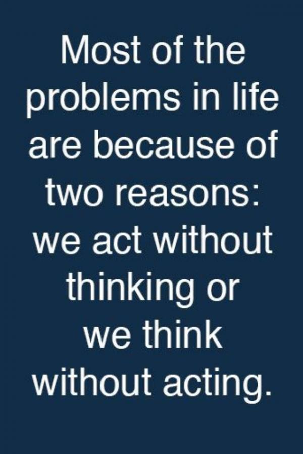 Most of the problems in life are because of two reasons we act without thinking or we think without acting.