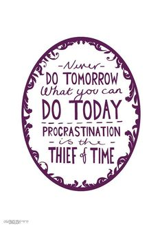 Never do tomorrow what you can do today. Procrastination is the thief of time
