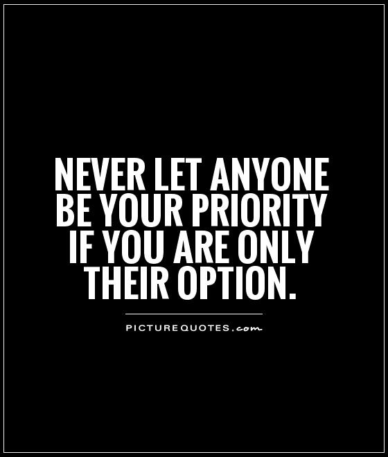 Never let anyone be your priority if you are only their option