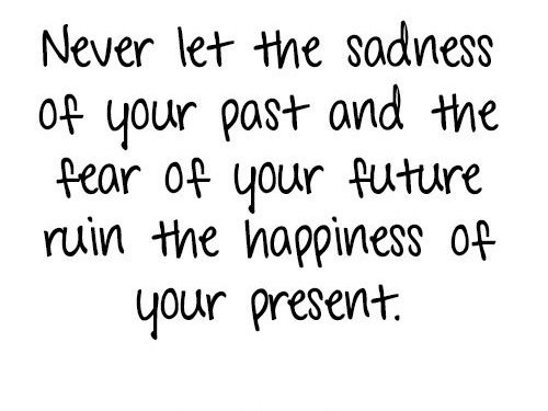 Never let the sadness of the past and the fear of your future ruin the happiness of your present