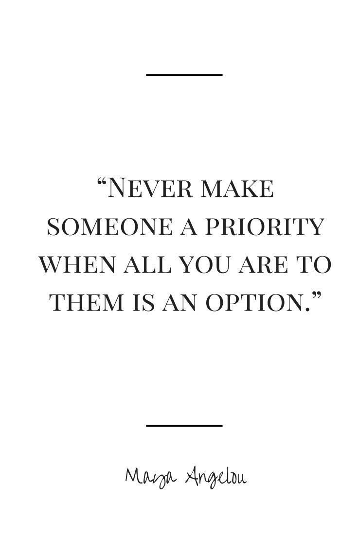 Never make someone a priority when all you are to them is an option. Maya Angelou