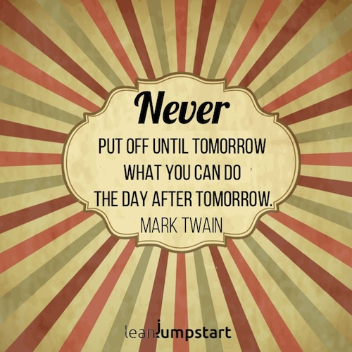 Never put off until tomorrow what you can do the day after. Mark Twain