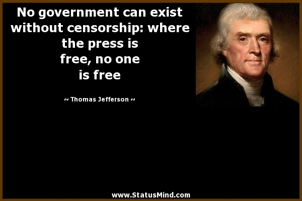No government can exist without censorship, where the press is free, no one is free. Thomas Jefferson