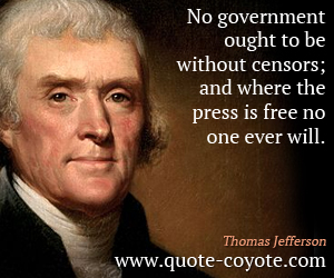 No government ought to be without censors; and where the press is free no one ever will. Thomas Jefferson