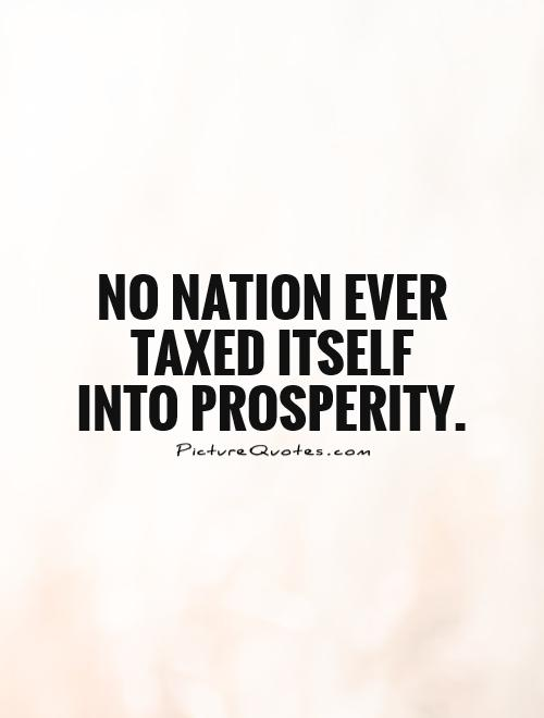 No nation ever taxed itself into prosperity