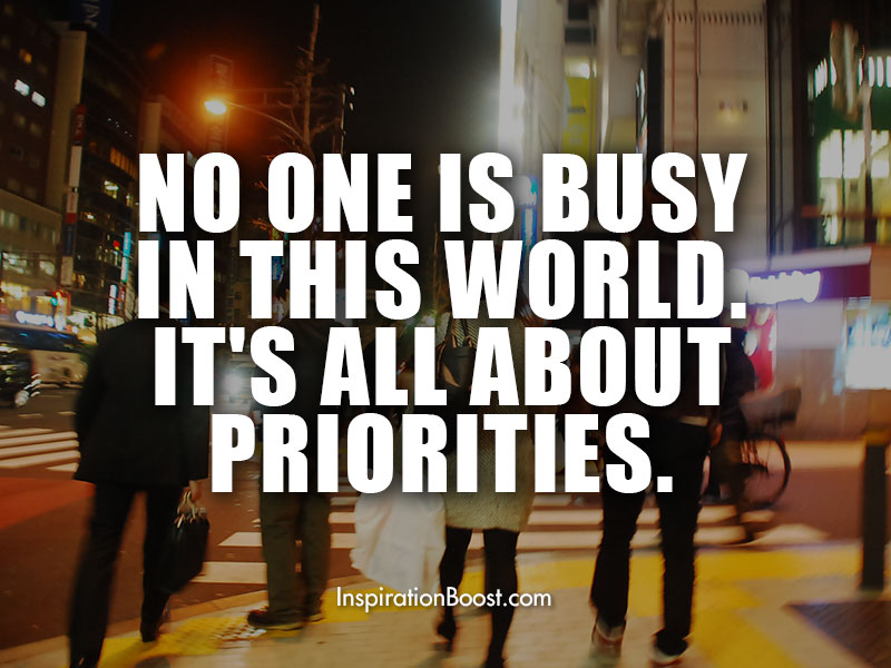 No one is busy in this world. It's all about priorities