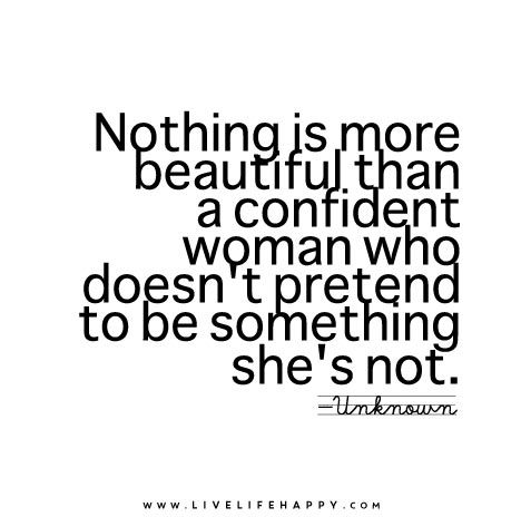 Nothing is more beautiful than a confident woman who doesn't pretend to be something she's not