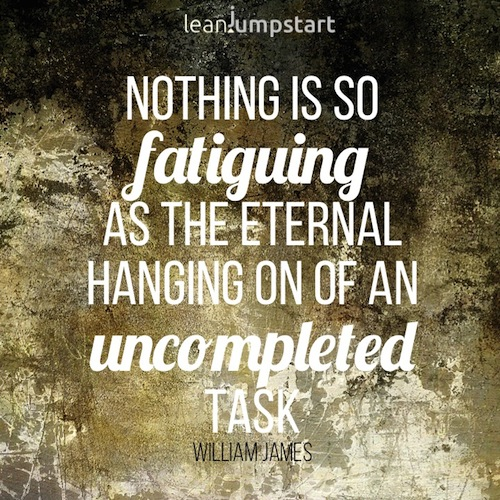 Nothing is so fatiguing as the eternal hanging on of an uncompleted task. William James