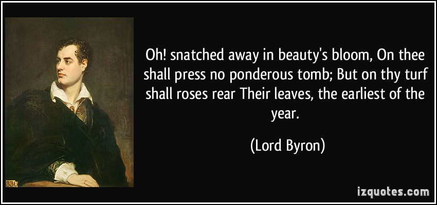 Oh! snatched away in beauty's bloom, On thee shall press no ponderous tomb; But on thy turf shall roses rear. Their leaves, the earliest of the year; And the wild ... Lord Byron