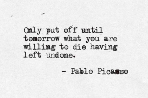Only put off until tomorrow what you are willing to die having left undone. Pablo Picasso