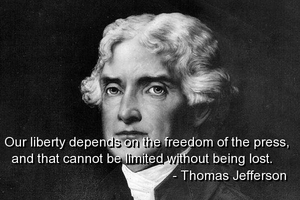 Our liberty depends on the freedom of the press, and that cannot be limited without being lost. Thomas Jefferson