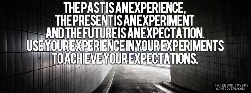 Past is experience, Present is experiment and Future is expectation. Use your experience in your experiments to achieve your expectations