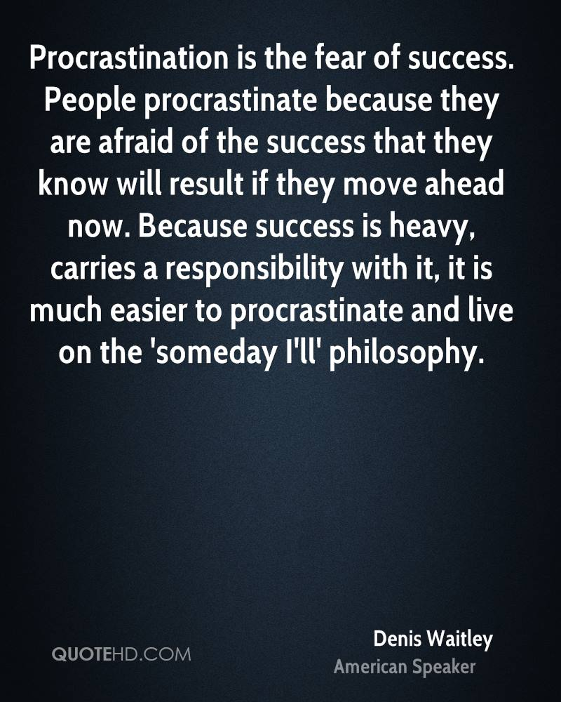 People procrastinate because they are afraid of the success that they know will result if they move ahead now. Because success ... Denis Waitley