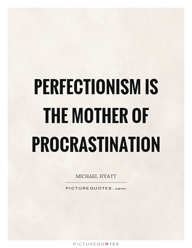 Perfectionism is the mother of procrastination. Michael Hyatt