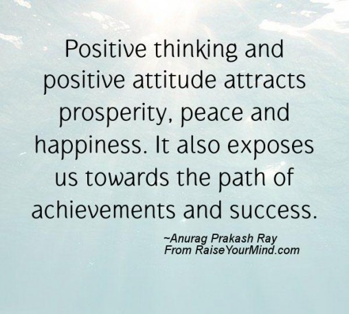 Positive thinking and positive attitude attracts prosperity, peace and happiness. It also exposes us towards the path of achievements and success. Anurag Prakash Ray