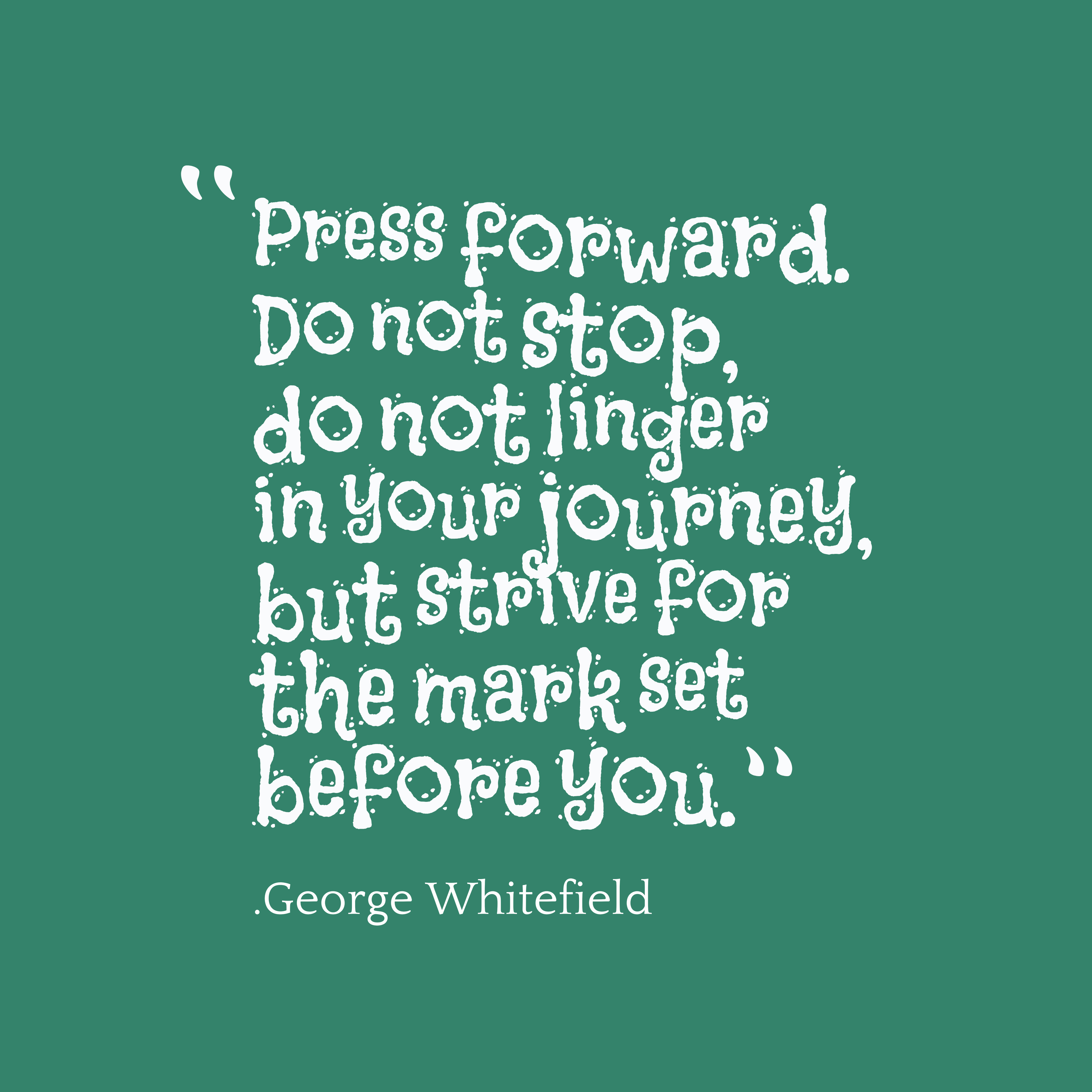 Press forward. Do not stop, do not linger in your journey, but strive for the mark set before you. George Whitefield