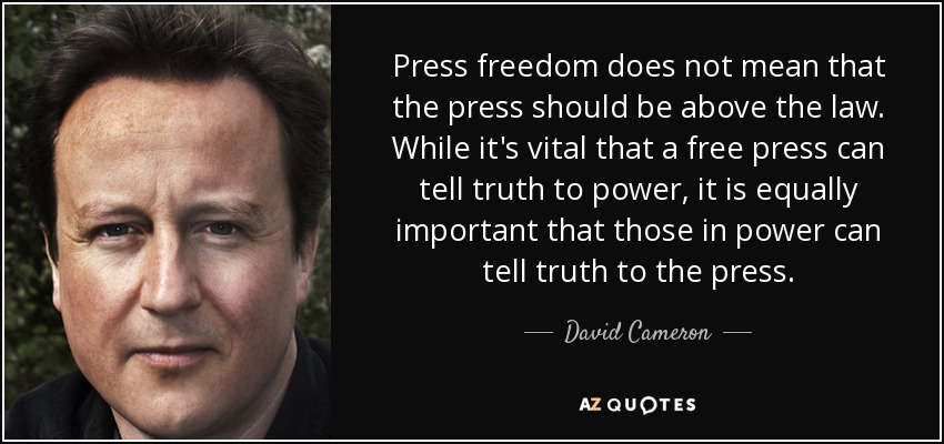 Press freedom does not mean that the press should be above the law. While it's vital that a free press can tell truth to power, it is equally important that those in ... David Cameron